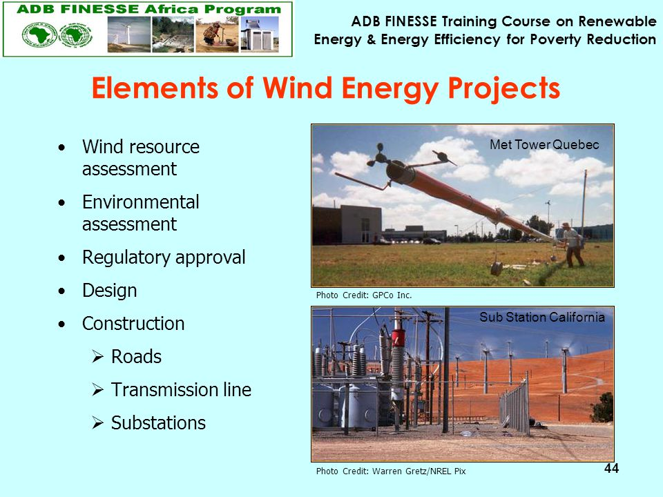 ADB FINESSE Training Course on Renewable Energy & Energy Efficiency for Poverty Reduction 44 Elements of Wind Energy Projects Wind resource assessment