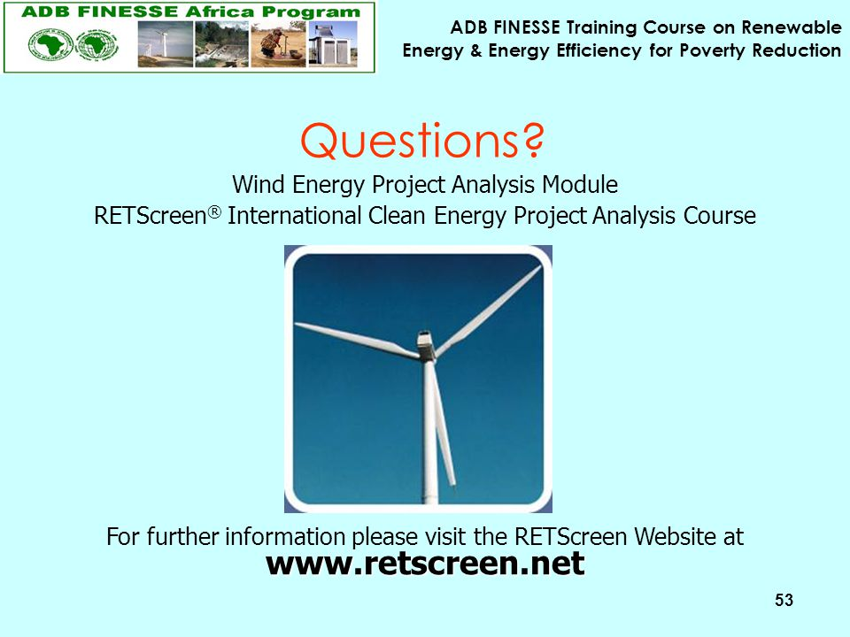 ADB FINESSE Training Course on Renewable Energy & Energy Efficiency for Poverty Reduction 53 Questions? Wind Energy Project Analysis Module RETScreen