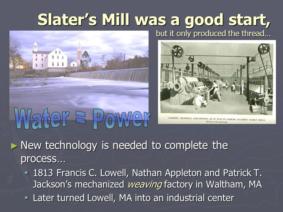 Slater's Mill was a good start, but it only produced the thread… ► New technology is needed to complete the process…  1813 Francis C. Lowell, Nathan