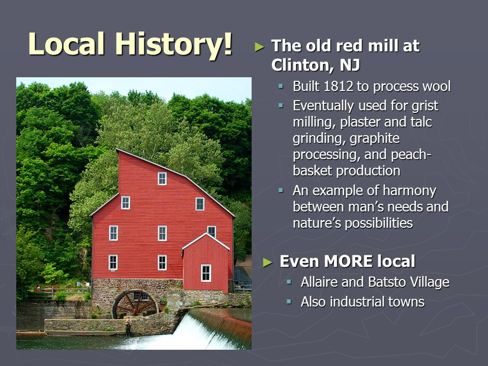 Local History! ► The old red mill at Clinton, NJ  Built 1812 to process wool  Eventually used for grist milling, plaster and talc grinding, graphite