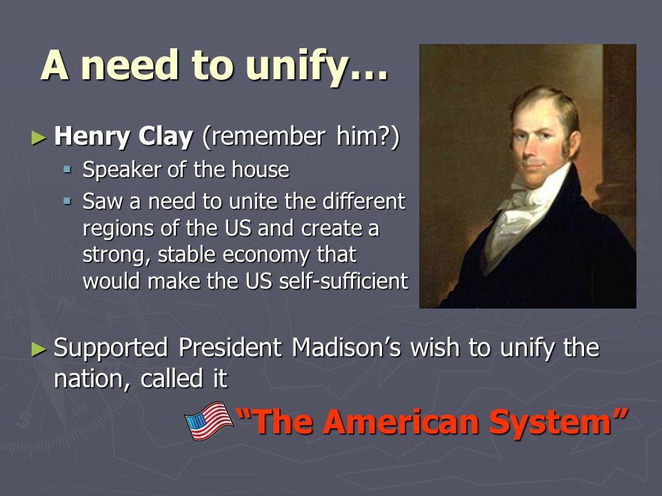 A need to unify… ► Henry Clay (remember him?)  Speaker of the house  Saw a need to unite the different regions of the US and create a strong, stable