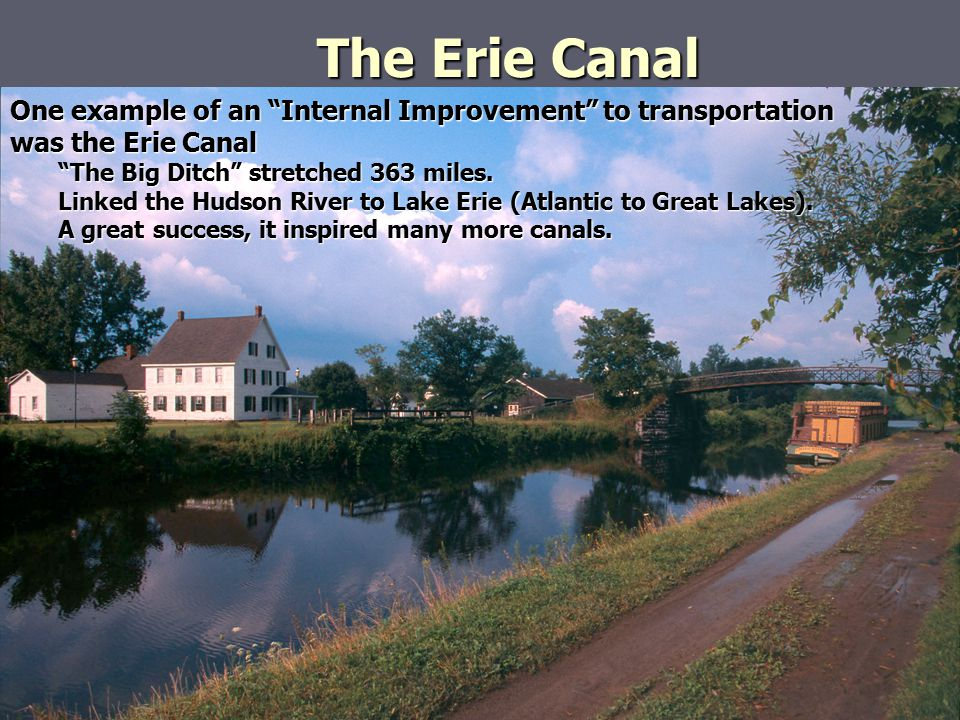 "The Erie Canal One example of an ""Internal Improvement"" to transportation was the Erie Canal ""The Big Ditch"" stretched 363 miles. Linked the Hudson Ri"