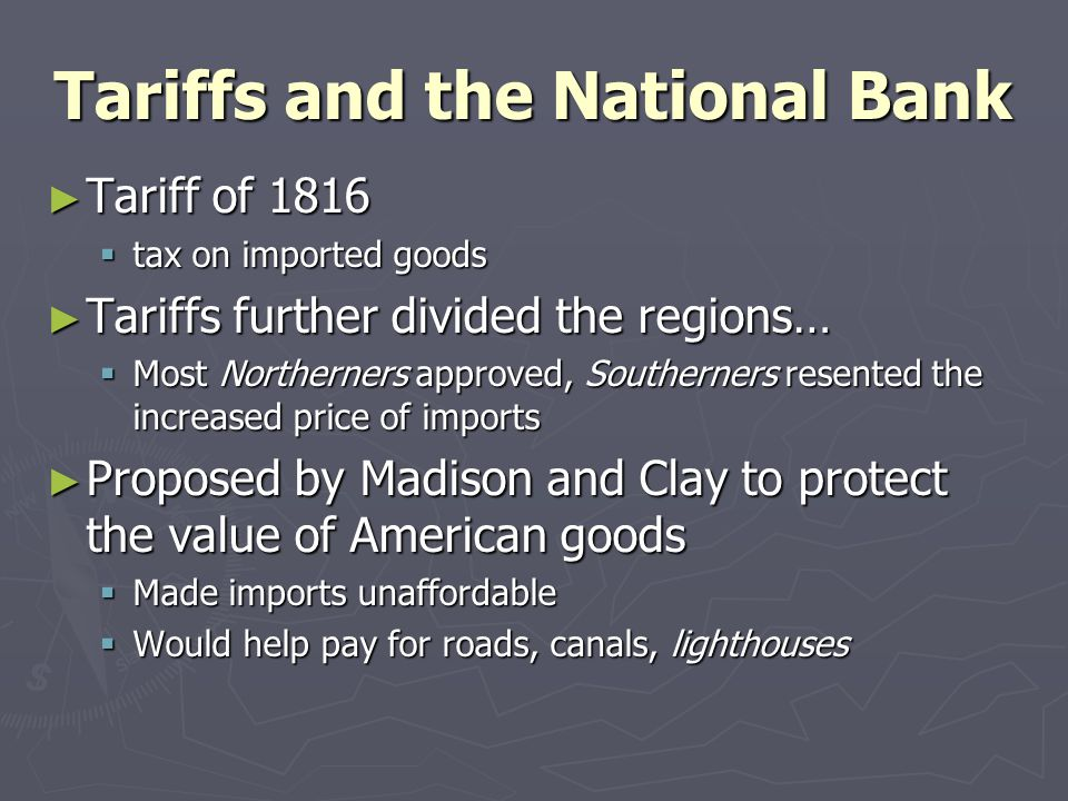 Tariffs and the National Bank ► Tariff of 1816  tax on imported goods ► Tariffs further divided the regions…  Most Northerners approved, Southerners