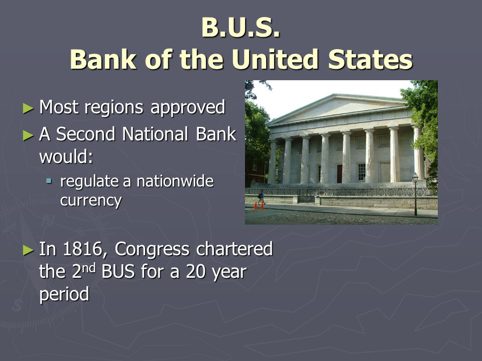 B.U.S. Bank of the United States ► Most regions approved ► A Second National Bank would:  regulate a nationwide currency ► In 1816, Congress chartere