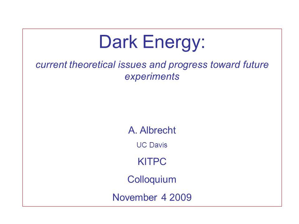 Dark Energy: current theoretical issues and progress toward future experiments A. Albrecht UC Davis KITPC Colloquium November 4 2009
