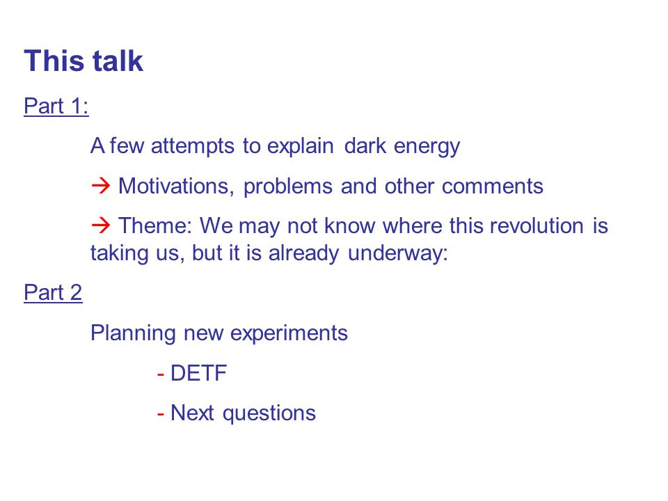This talk Part 1: A few attempts to explain dark energy  Motivations, problems and other comments  Theme: We may not know where this revolution is taking us, but it is already underway: Part 2 Planning new experiments - DETF - Next questions