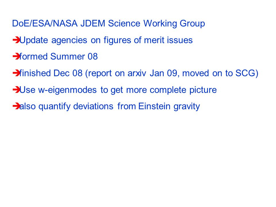 DoE/ESA/NASA JDEM Science Working Group  Update agencies on figures of merit issues  formed Summer 08  finished Dec 08 (report on arxiv Jan 09, moved on to SCG)  Use w-eigenmodes to get more complete picture  also quantify deviations from Einstein gravity
