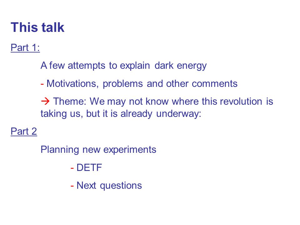 This talk Part 1: A few attempts to explain dark energy - Motivations, problems and other comments  Theme: We may not know where this revolution is t