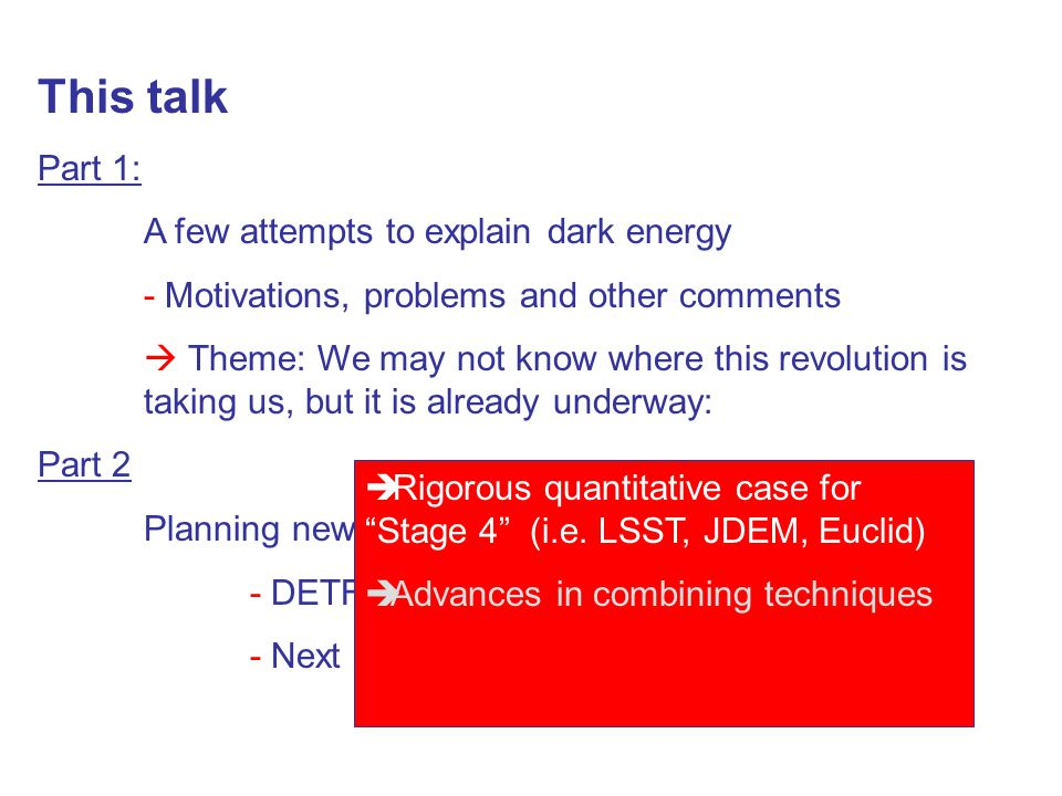 This talk Part 1: A few attempts to explain dark energy - Motivations, problems and other comments  Theme: We may not know where this revolution is taking us, but it is already underway: Part 2 Planning new experiments - DETF - Next questions  Rigorous quantitative case for Stage 4 (i.e.