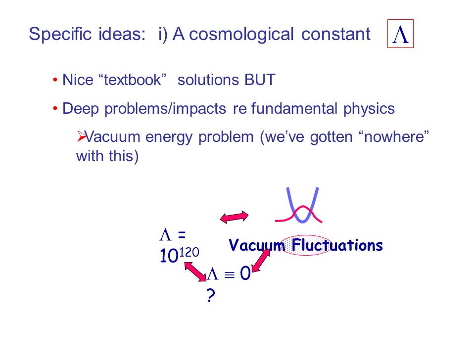 Specific ideas: i) A cosmological constant Nice textbook solutions BUT Deep problems/impacts re fundamental physics  Vacuum energy problem (we've gotten nowhere with this)  = 10 120   0 .