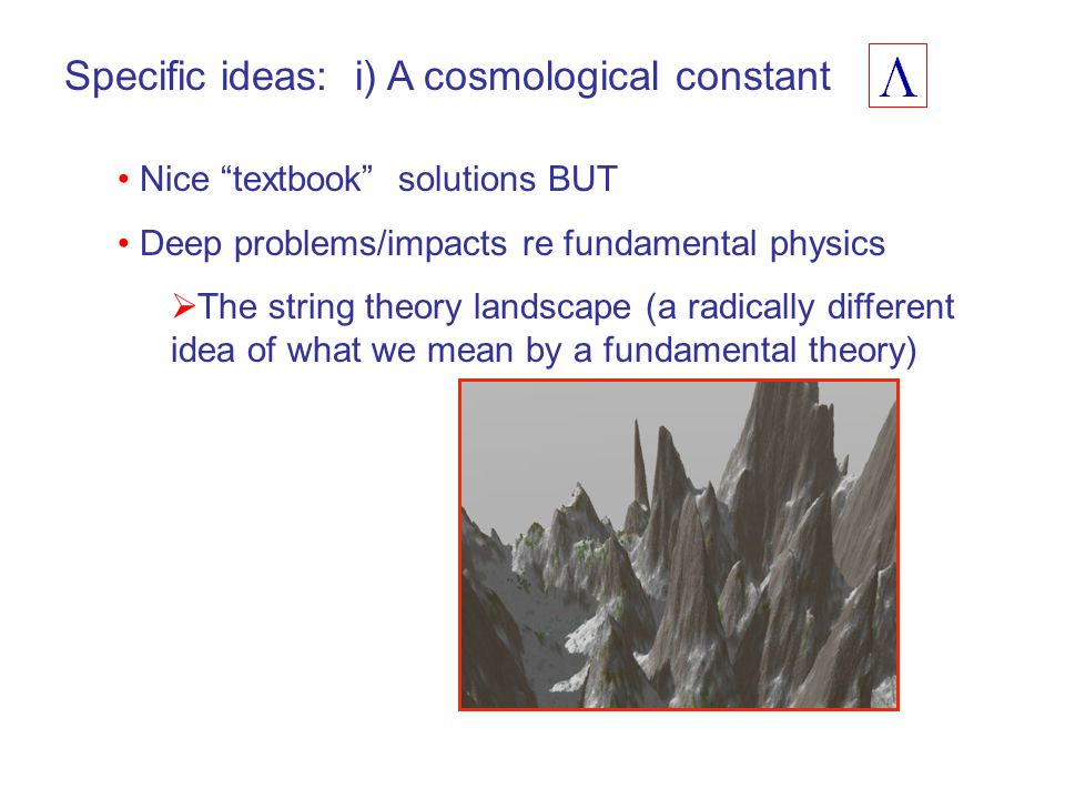 Specific ideas: i) A cosmological constant Nice textbook solutions BUT Deep problems/impacts re fundamental physics  The string theory landscape (a radically different idea of what we mean by a fundamental theory)
