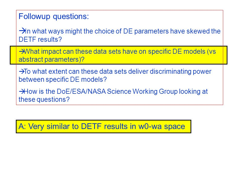 A: Very similar to DETF results in w0-wa space Followup questions:  In what ways might the choice of DE parameters have skewed the DETF results.
