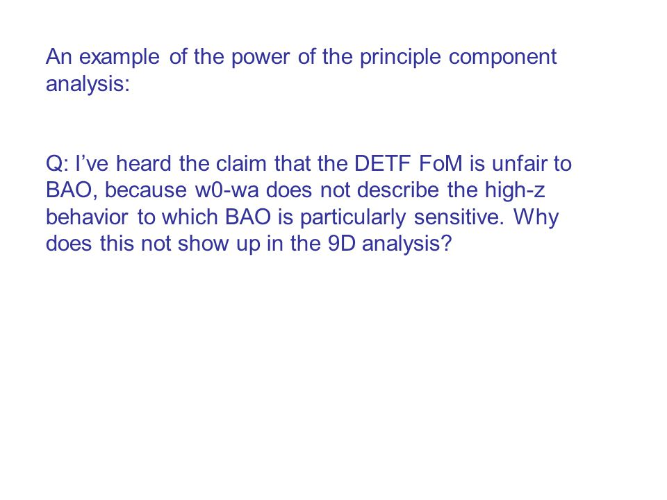 An example of the power of the principle component analysis: Q: I've heard the claim that the DETF FoM is unfair to BAO, because w0-wa does not descri
