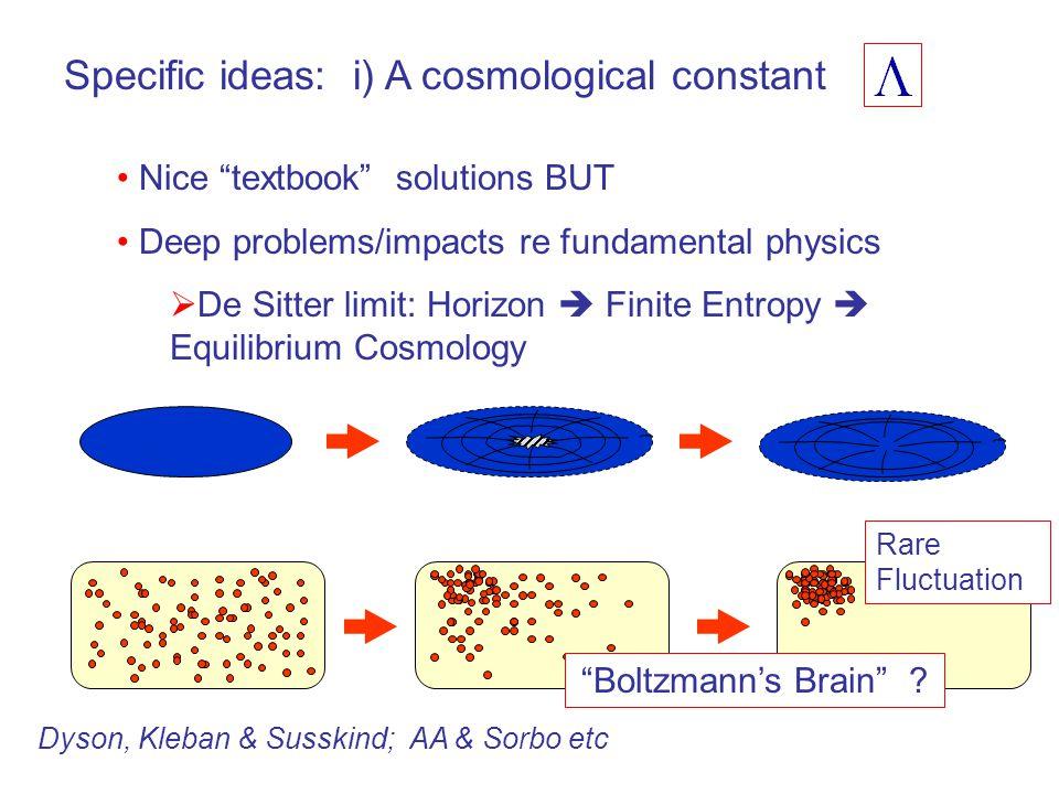 Specific ideas: i) A cosmological constant Nice textbook solutions BUT Deep problems/impacts re fundamental physics  De Sitter limit: Horizon  Finite Entropy  Equilibrium Cosmology Rare Fluctuation Boltzmann's Brain .