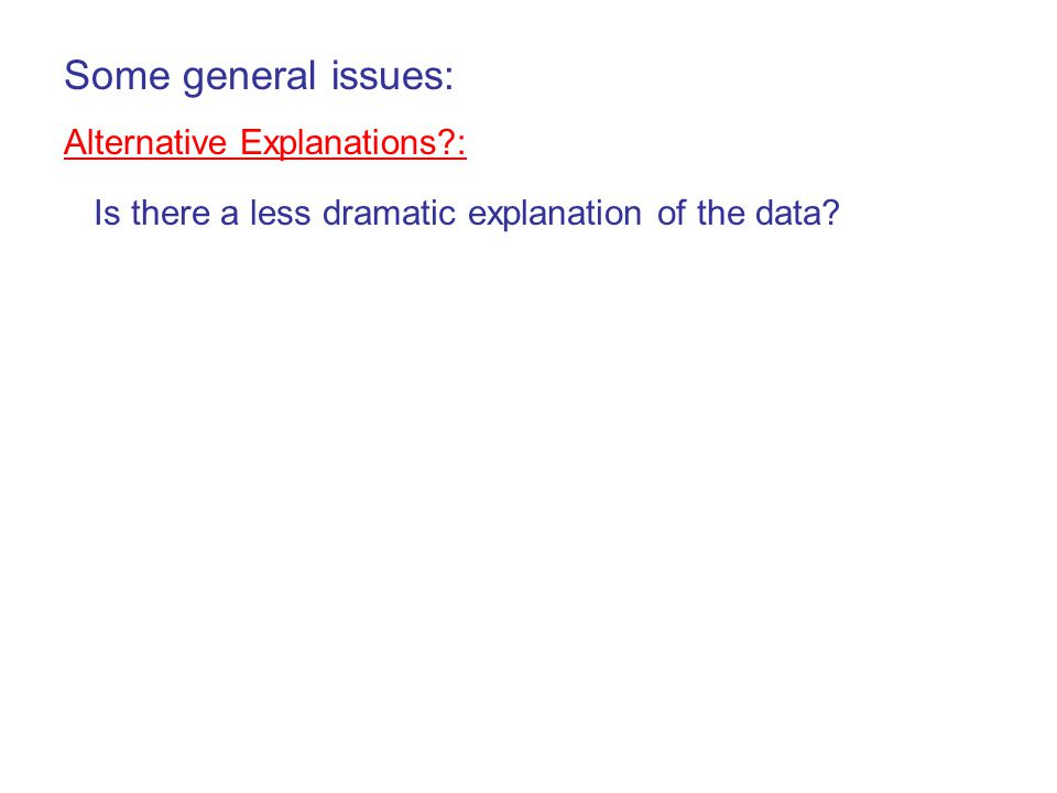 Some general issues: Alternative Explanations?: Is there a less dramatic explanation of the data?