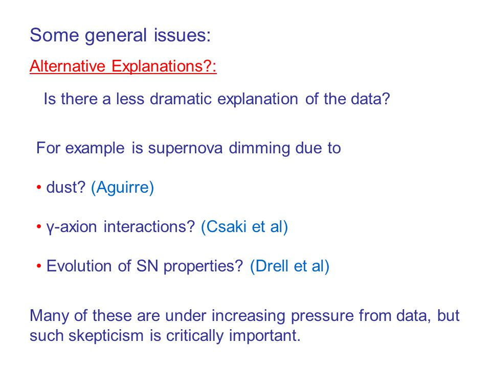 Some general issues: Alternative Explanations?: Is there a less dramatic explanation of the data? For example is supernova dimming due to dust? (Aguir