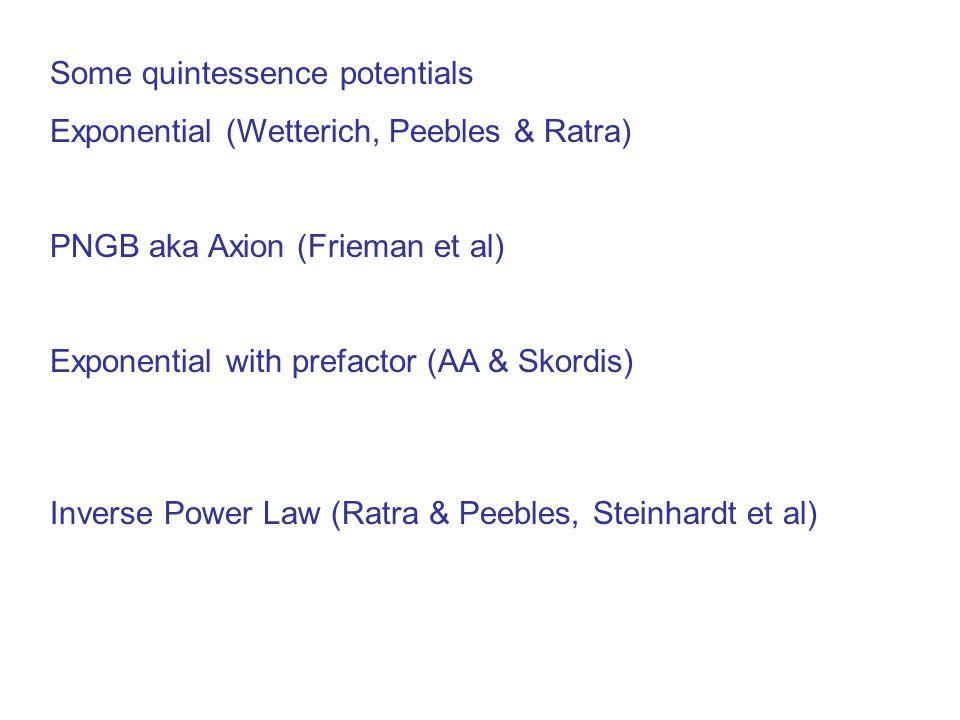 Some quintessence potentials Exponential (Wetterich, Peebles & Ratra) PNGB aka Axion (Frieman et al) Exponential with prefactor (AA & Skordis) Inverse Power Law (Ratra & Peebles, Steinhardt et al)