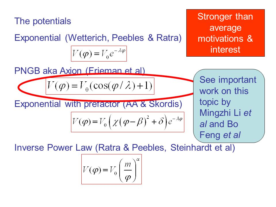 The potentials Exponential (Wetterich, Peebles & Ratra) PNGB aka Axion (Frieman et al) Exponential with prefactor (AA & Skordis) Inverse Power Law (Ratra & Peebles, Steinhardt et al) Stronger than average motivations & interest See important work on this topic by Mingzhi Li et al and Bo Feng et al