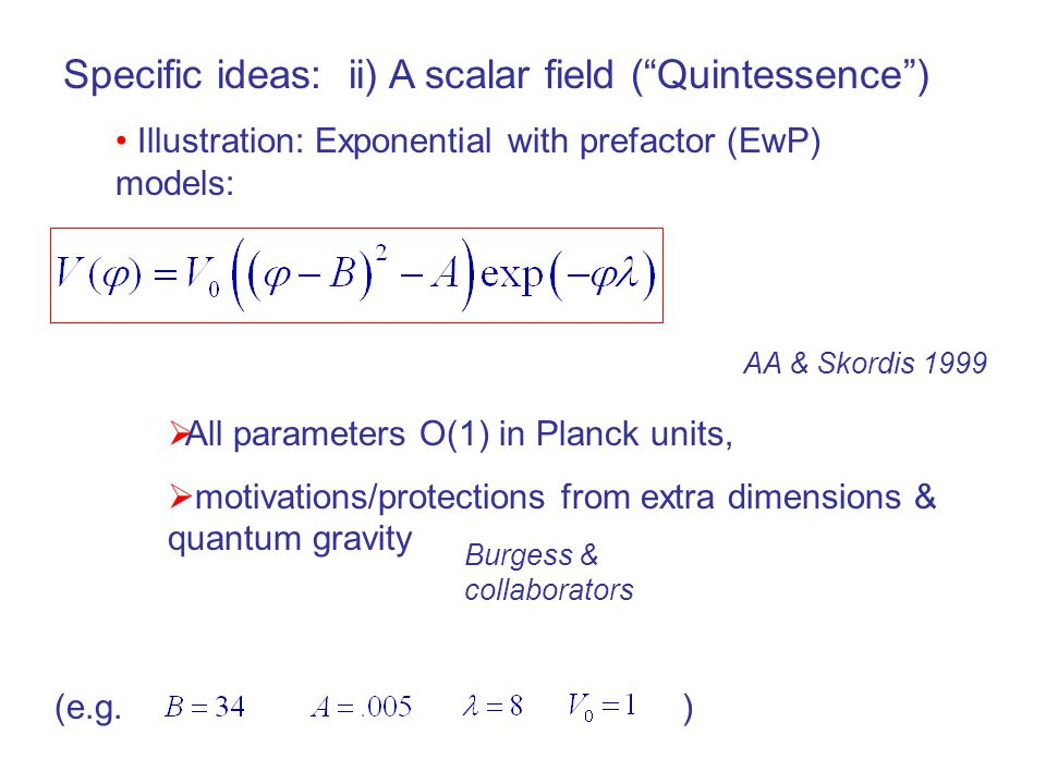 Specific ideas: ii) A scalar field ( Quintessence ) Illustration: Exponential with prefactor (EwP) models:  All parameters O(1) in Planck units,  motivations/protections from extra dimensions & quantum gravity AA & Skordis 1999 Burgess & collaborators (e.g.