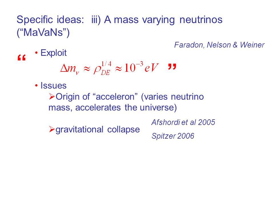 Specific ideas: iii) A mass varying neutrinos ( MaVaNs ) Exploit Issues  Origin of acceleron (varies neutrino mass, accelerates the universe)  gravitational collapse Faradon, Nelson & Weiner Afshordi et al 2005 Spitzer 2006