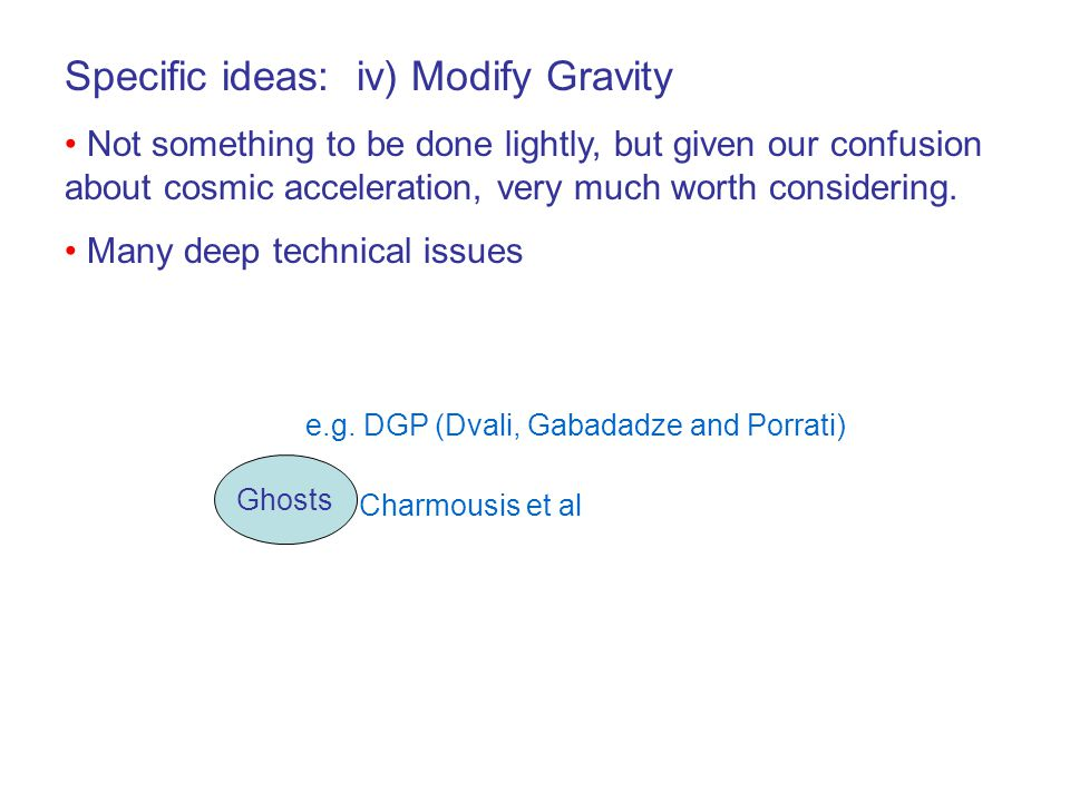 Specific ideas: iv) Modify Gravity Not something to be done lightly, but given our confusion about cosmic acceleration, very much worth considering.