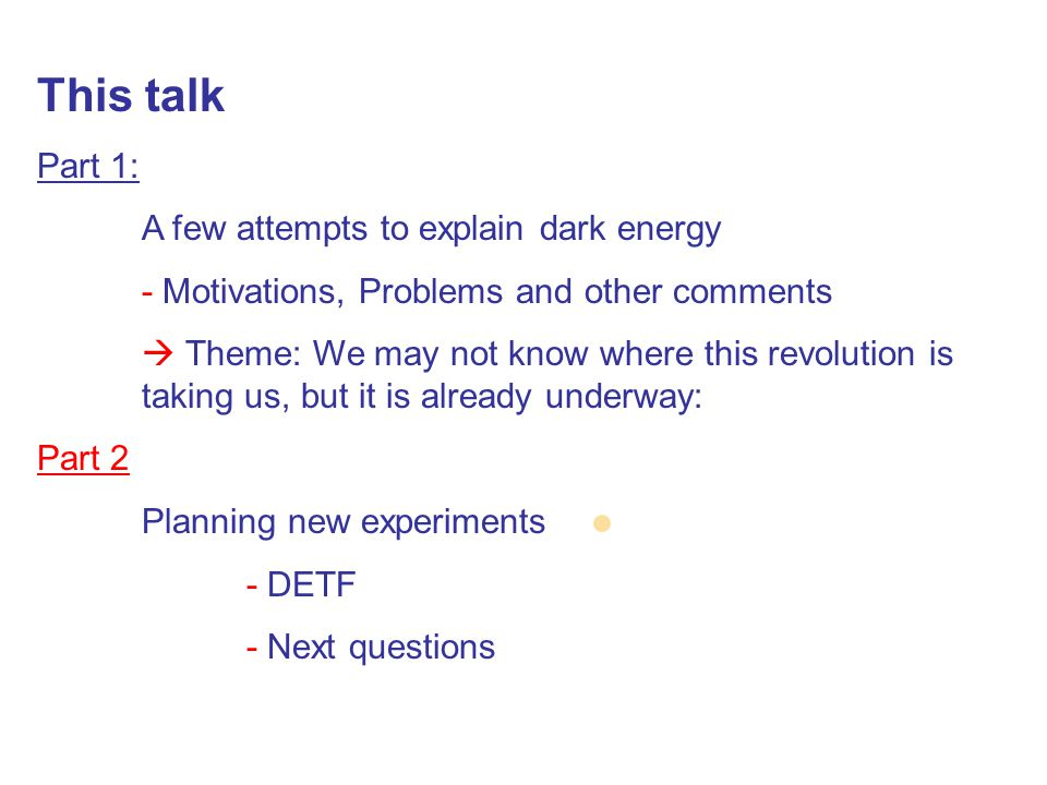 This talk Part 1: A few attempts to explain dark energy - Motivations, Problems and other comments  Theme: We may not know where this revolution is taking us, but it is already underway: Part 2 Planning new experiments - DETF - Next questions