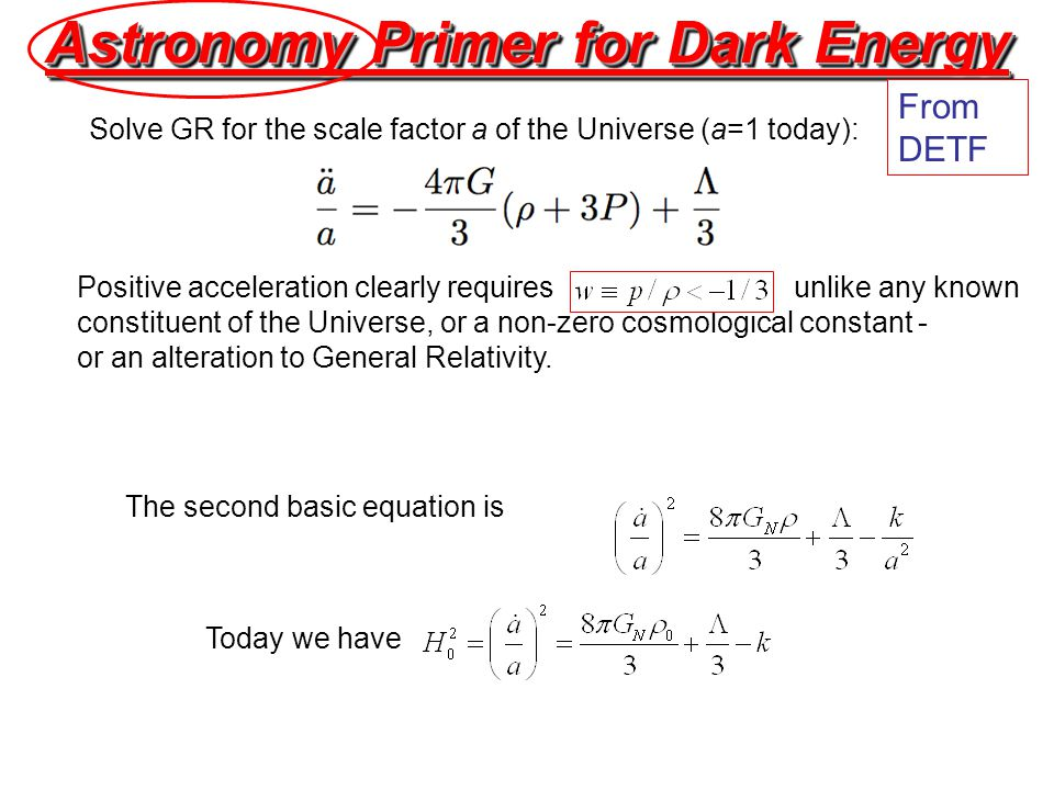 Astronomy Primer for Dark Energy Solve GR for the scale factor a of the Universe (a=1 today): Positive acceleration clearly requires unlike any known constituent of the Universe, or a non-zero cosmological constant - or an alteration to General Relativity.