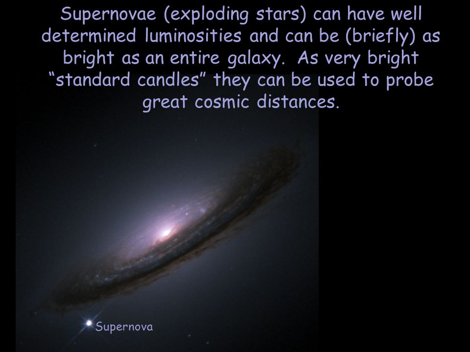 Supernovae (exploding stars) can have well determined luminosities and can be (briefly) as bright as an entire galaxy.