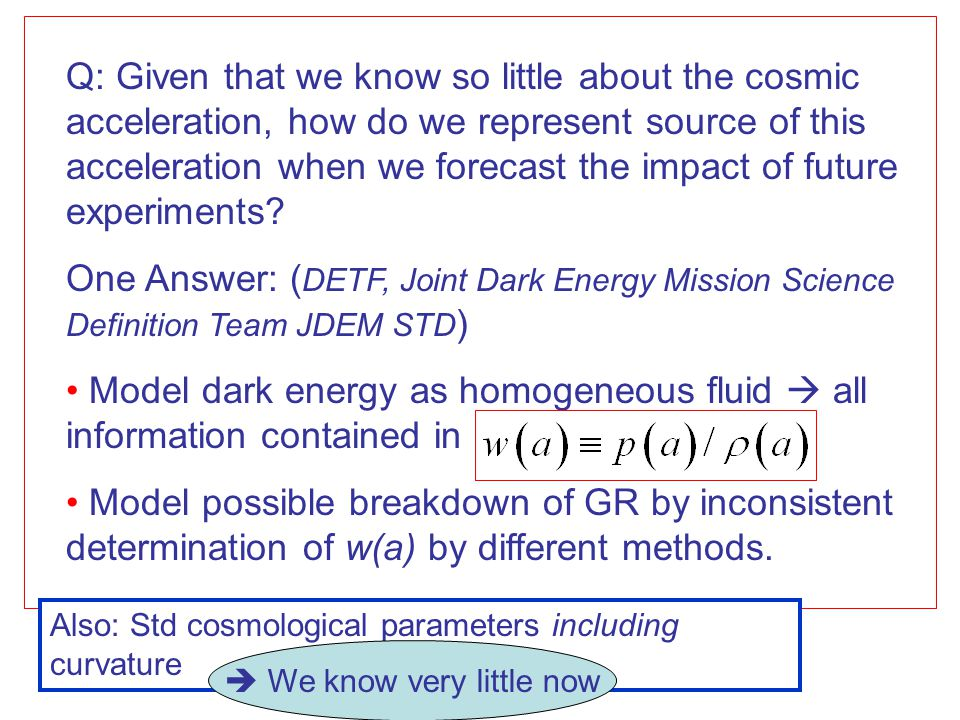 Q: Given that we know so little about the cosmic acceleration, how do we represent source of this acceleration when we forecast the impact of future e