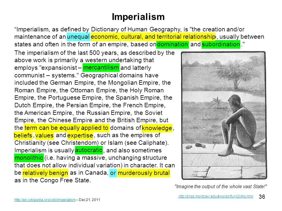 36 http://en.wikipedia.org/wiki/Imperialismhttp://en.wikipedia.org/wiki/Imperialism -- Dec 21, 2011 Imperialism, as defined by Dictionary of Human Geography, is the creation and/or maintenance of an unequal economic, cultural, and territorial relationship, usually between states and often in the form of an empire, based on domination and subordination. Imagine the output of the whole vast State! http://chss.montclair.edu/english/furr/i2l/kls.html Imperialism The imperialism of the last 500 years, as described by the above work is primarily a western undertaking that employs expansionist – mercantilism and latterly communist – systems. Geographical domains have included the German Empire, the Mongolian Empire, the Roman Empire, the Ottoman Empire, the Holy Roman Empire, the Portuguese Empire, the Spanish Empire, the Dutch Empire, the Persian Empire, the French Empire, the American Empire, the Russian Empire, the Soviet Empire, the Chinese Empire and the British Empire, but the term can equally be applied to domains of knowledge, beliefs, values and expertise, such as the empires of Christianity (see Christendom) or Islam (see Caliphate).