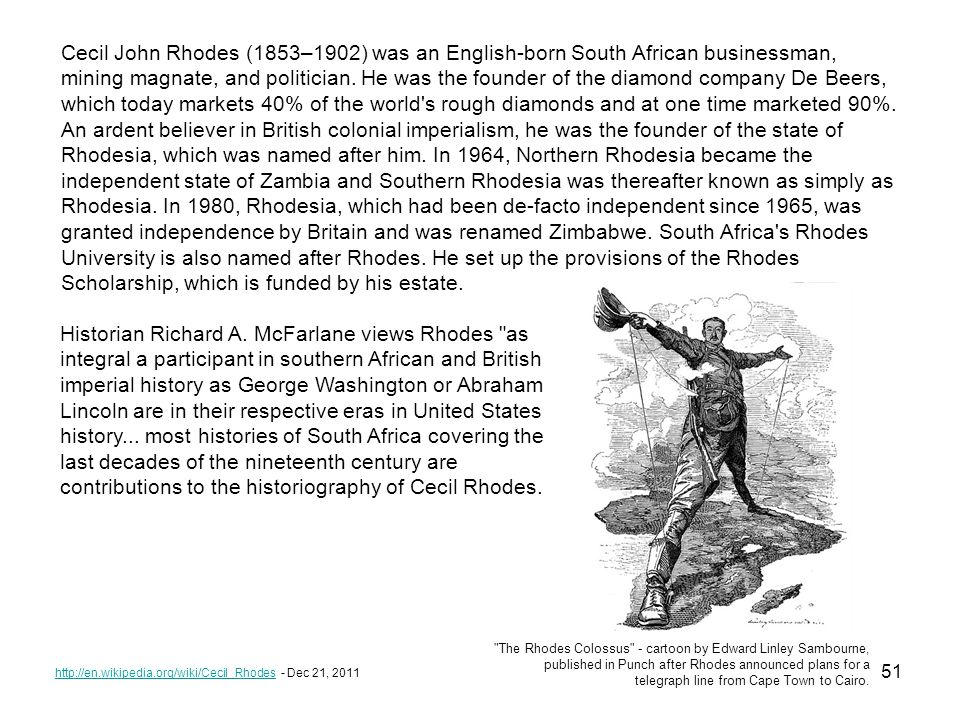 51 http://en.wikipedia.org/wiki/Cecil_Rhodeshttp://en.wikipedia.org/wiki/Cecil_Rhodes - Dec 21, 2011 Cecil John Rhodes (1853–1902) was an English-born South African businessman, mining magnate, and politician.