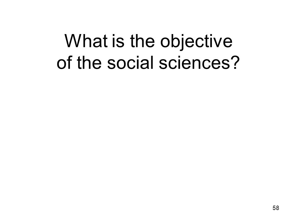 58 What is the objective of the social sciences