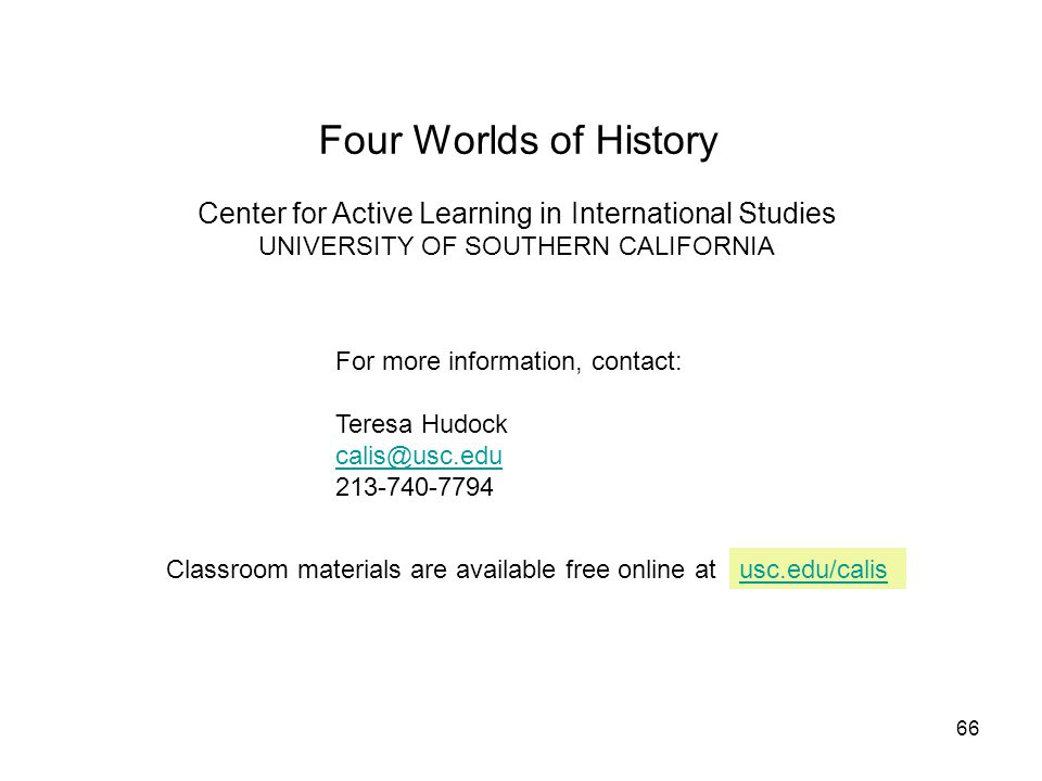 66 Four Worlds of History Center for Active Learning in International Studies UNIVERSITY OF SOUTHERN CALIFORNIA For more information, contact: Teresa Hudock calis@usc.edu 213-740-7794 Classroom materials are available free online atusc.edu/calis