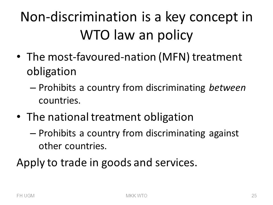 Non-discrimination is a key concept in WTO law an policy The most-favoured-nation (MFN) treatment obligation – Prohibits a country from discriminating