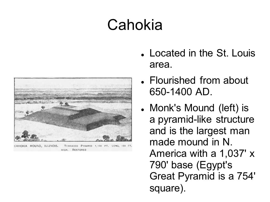 Cahokia Located in the St.Louis area. Flourished from about 650-1400 AD.