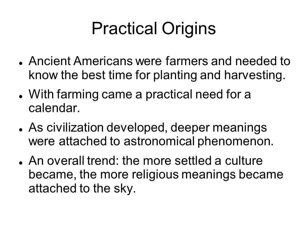 Practical Origins Ancient Americans were farmers and needed to know the best time for planting and harvesting.