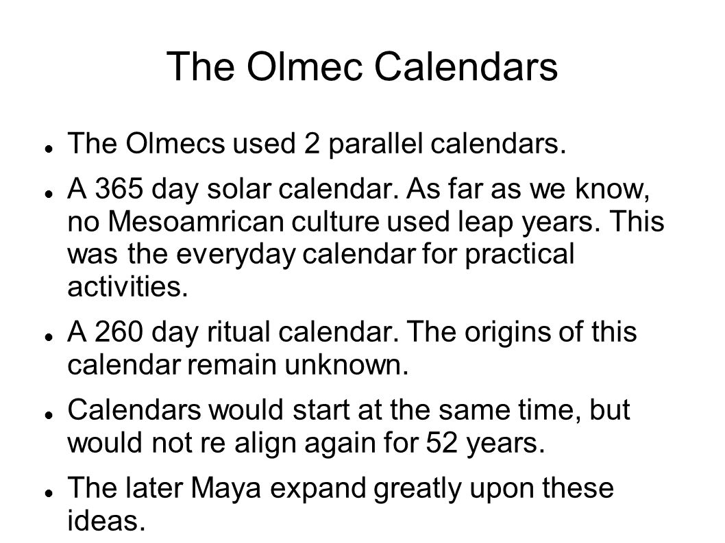 The Olmec Calendars The Olmecs used 2 parallel calendars. A 365 day solar calendar. As far as we know, no Mesoamrican culture used leap years. This wa