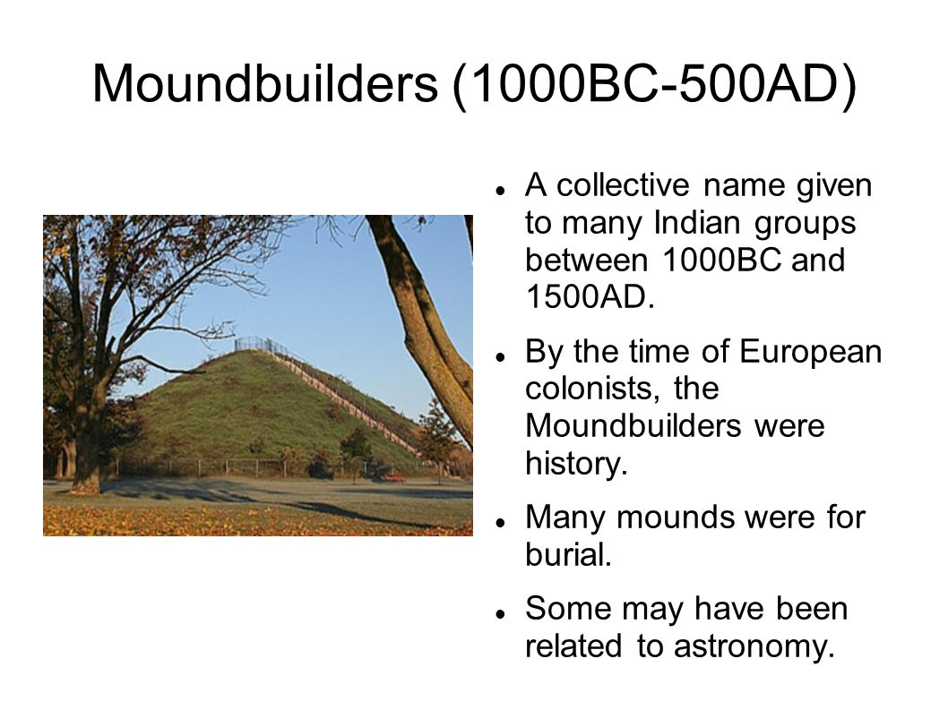 Moundbuilders (1000BC-500AD)‏ A collective name given to many Indian groups between 1000BC and 1500AD.