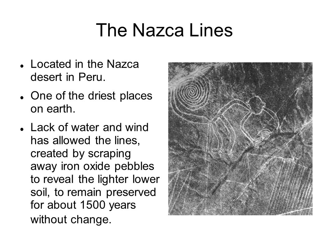 The Nazca Lines Located in the Nazca desert in Peru. One of the driest places on earth. Lack of water and wind has allowed the lines, created by scrap