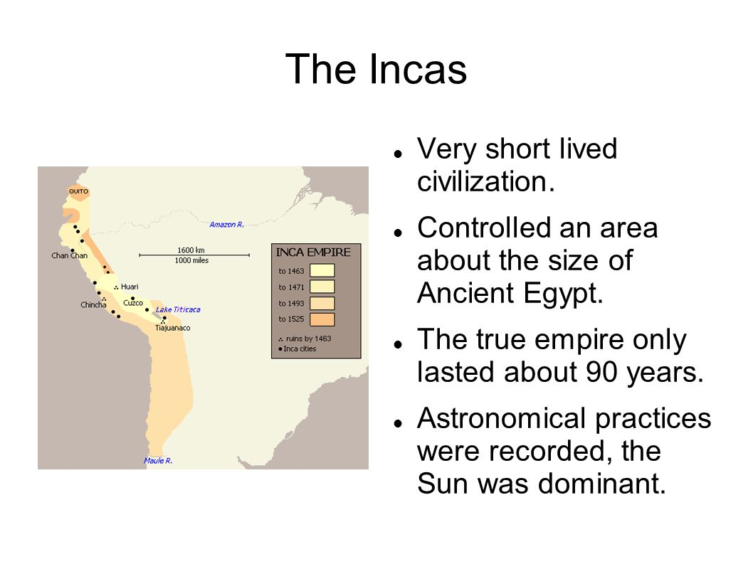 The Incas Very short lived civilization.Controlled an area about the size of Ancient Egypt.