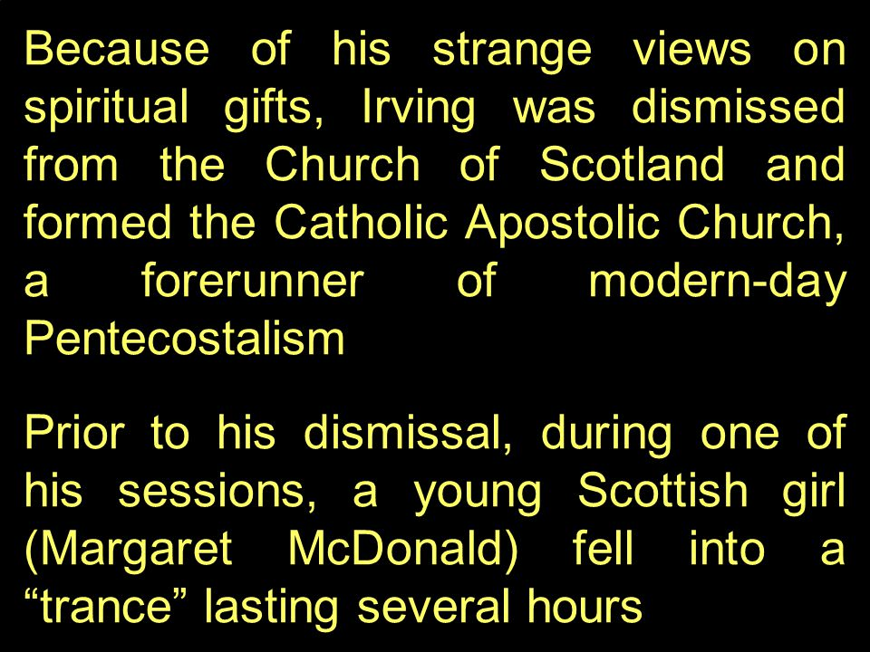 Because of his strange views on spiritual gifts, Irving was dismissed from the Church of Scotland and formed the Catholic Apostolic Church, a forerunner of modern-day Pentecostalism Prior to his dismissal, during one of his sessions, a young Scottish girl (Margaret McDonald) fell into a trance lasting several hours