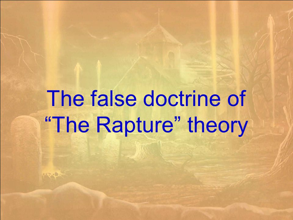 The false doctrine of The Rapture theory