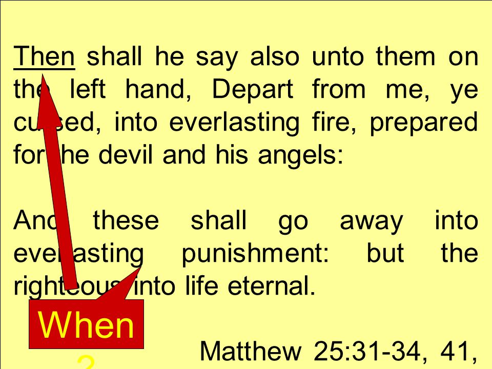 Then shall he say also unto them on the left hand, Depart from me, ye cursed, into everlasting fire, prepared for the devil and his angels: And these shall go away into everlasting punishment: but the righteous into life eternal.