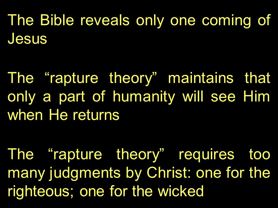 The Bible reveals only one coming of Jesus The rapture theory maintains that only a part of humanity will see Him when He returns The rapture theory requires too many judgments by Christ: one for the righteous; one for the wicked