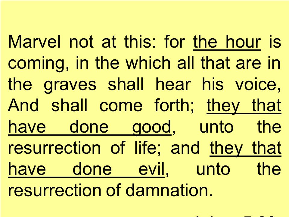 Marvel not at this: for the hour is coming, in the which all that are in the graves shall hear his voice, And shall come forth; they that have done good, unto the resurrection of life; and they that have done evil, unto the resurrection of damnation.