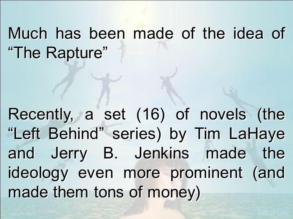Much has been made of the idea of The Rapture Recently, a set (16) of novels (the Left Behind series) by Tim LaHaye and Jerry B.