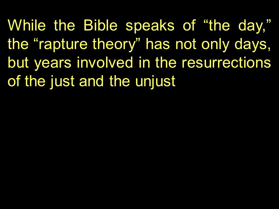 While the Bible speaks of the day, the rapture theory has not only days, but years involved in the resurrections of the just and the unjust