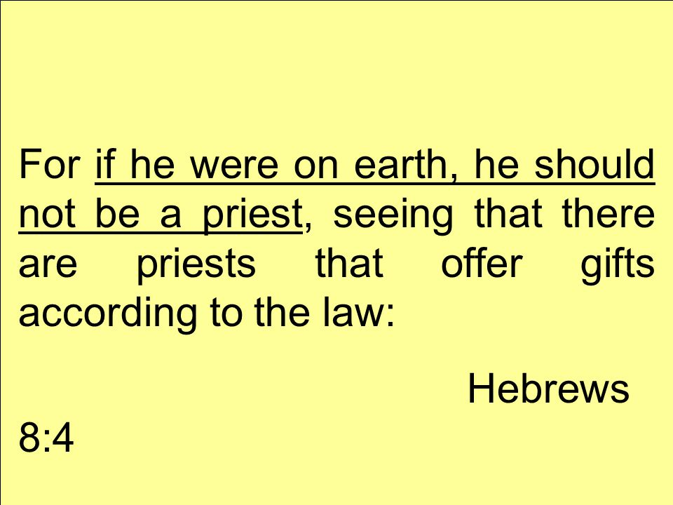 For if he were on earth, he should not be a priest, seeing that there are priests that offer gifts according to the law: Hebrews 8:4