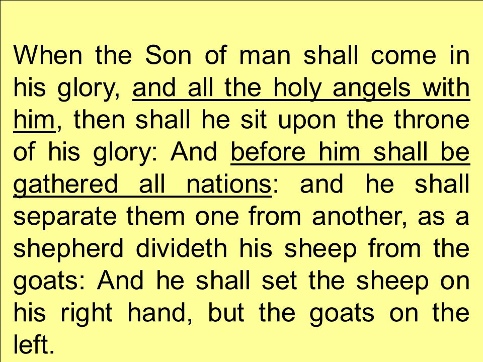 When the Son of man shall come in his glory, and all the holy angels with him, then shall he sit upon the throne of his glory: And before him shall be gathered all nations: and he shall separate them one from another, as a shepherd divideth his sheep from the goats: And he shall set the sheep on his right hand, but the goats on the left.