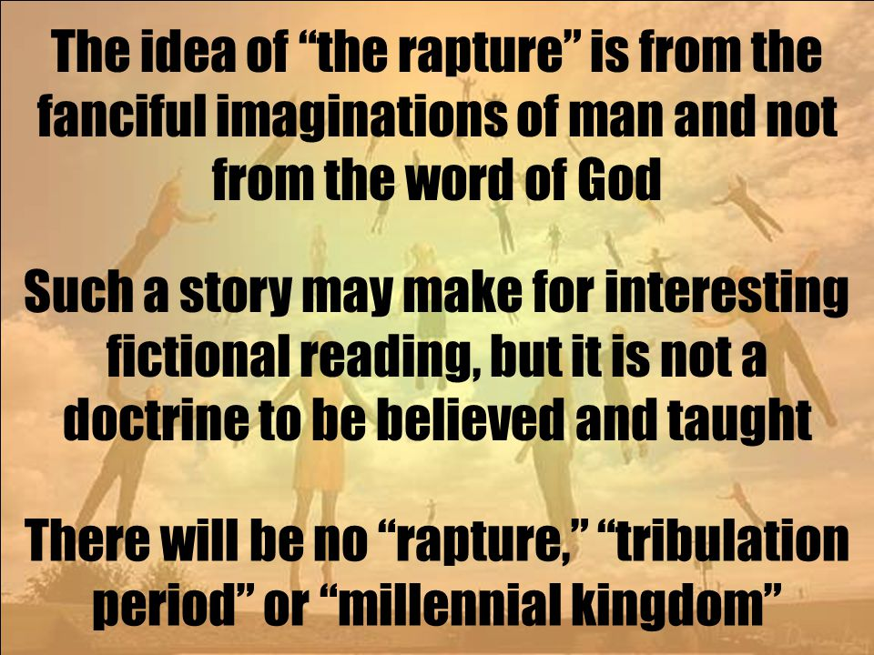 The idea of the rapture is from the fanciful imaginations of man and not from the word of God Such a story may make for interesting fictional reading, but it is not a doctrine to be believed and taught There will be no rapture, tribulation period or millennial kingdom